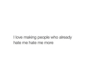 love making: I love making people who already  hate me hate me more
