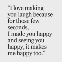 "love making: ""I love making  you laugh because  for those few  seconds,  I made you happy  and seeing you  happy, it makes  me happy too.""  95"