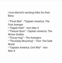 "America, Captain America: Civil War, and Iron Man: I love Marvel's working titles for their  films:  ""Frost Bite"" - ""Captain America: The  First Avenger  . ""Caged Heat"" - Iron Man 3  ""Freezer Burn"" - Captain America: The  Winter Soldier  .""Group Hug"" - The Avengers  ""Thursday Mourning"" - Thor: The Dark  World  . ""Captain America: Civil War"" Iron  Man 4 tag urself im ""group hug"" - Max textpost textposts"