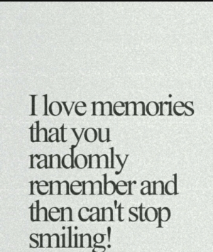 Love, Remember, and You: I love memories  that you  randomly  remember and  then can't stop  smiling!