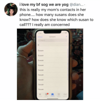 Love, Memes, and Moms: i love my bf sog we are yog @dian...  this is really my mom's contacts in her  phone.... how many susans does she  know? how does she know which susan to  call??? I really am concerned  389  Oroups  Contacis  Susan  Susan  Susan  Susan  Susan  Susan  Susan  Susan  Susan Post 1257: suze?