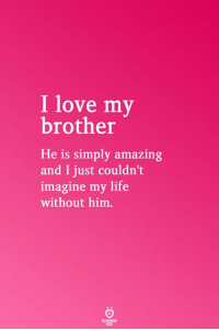 Life, Love, and Amazing: I love my  brother  He is simply amazing  and I just couldn't  imagine my life  without him.  RELATICNGHP