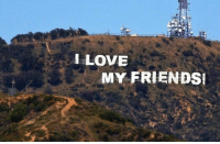 Someone changed the Hollywood sign again!: I LOVE  MY FRIENDS! Someone changed the Hollywood sign again!