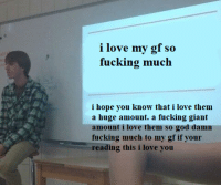 Love My Gf: i love my gf so  fucking much  i hope you know that i love them  a huge amount. a fucking giant  amount i love them so god damn  fucking much to my gf if your  reading this i love you