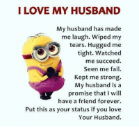 Fail, Memes, and Watch Me: I LOVE MY HUSBAND  My husband has made  me laugh. Wiped my  tears. Hugged me  tight. Watched  me succeed  Seen me fail.  Kept me strong.  My husband is a  promise that I will  have a friend forever.  Put this as your status if you love  Your Husband.