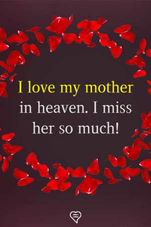 I Miss Her: I love my mother  in heaven. I miss  her so much!