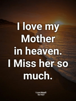 I Miss Her: I love my  Mother  in heaven  I Miss her so  much  I Love Myself  Do You?