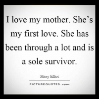 I love you mom 💖 Always 😘: I love my mother. She's  my first love. She has  been through a lot and is  a sole survivor.  Missy Elliot  PICTURE QUOTES Conn I love you mom 💖 Always 😘
