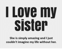 Life, Love, and Memes: I Love my  sister  She is simply amazing and I just  couldn't imagine my life without her.