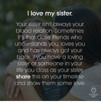 Friends, Life, and Love: I love my sister.  Your sister isn't always your  blood relation. Sometimes  it's that close friends who  understands you, loves you  and has always got your  back. If you hove a loving  sister or someone in your  life you class as your sister  share this on your timeline  and show them some love.  8 R  RELATIONSHIP  RULES Tag your sister!