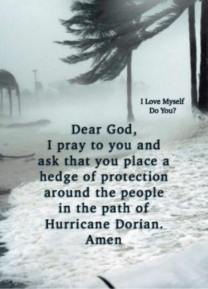love myself: I Love Myself  Do You?  Dear God,  I pray to you and  ask that you place  hedge of protection  around the people  in the path of  a  Hurricane Dorian.  Amen