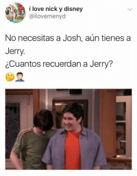 Disney, Love, and Memes: i love nick y disney  Gail ovemenyd  No necesitas a Josh, aun tienes a  Jerry  cCuantos recuerdan a Jerry?
