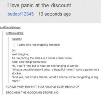 "Beautiful, Love, and Shopping: I love panic at the discount  budoof12345 13 seconds ago  melthedestrover  coffeebuddha:  fujisalci:  i write sins not shopping receipts  Oh,  Well imagine,  As I'm pacing the aisles in a small corner store,  And I can't help but to hear  No, I can't help but to hear an exchanging of words:  ""What a beautiful melon! What a beautiful melon!"" says a patron to a  stocker.  And yes, but what a shame, what a shame we're not getting in any  more.""  I CHIME WITH HAVEN'T YOU PEOPLE EVER HEARD OF  STOCKING THE GODDAMN STORE, NO"