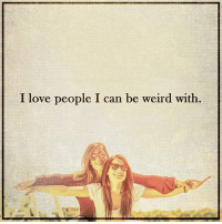 weird love friends quote quotes peace expandcon: I love people I can be weird with weird love friends quote quotes peace expandcon