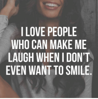make me laugh: I LOVE PEOPLE  WHO CAN MAKE ME  LAUGH WHEN I DON'T  EVEN WANT TO SMILE