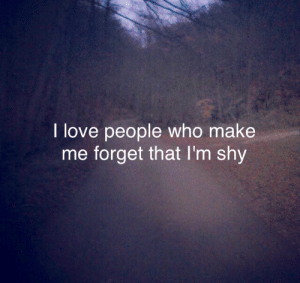 Love, Who, and Make: I love people who make  me forget that I'm shy
