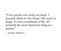 "Love, Audrey Hepburn, and The Thing: ""I love people who make me laugh. I  honestly think it's the thing I like most, to  laugh. It cures a multitude of ills. It's  probably the most important thing in a  person.""  Audrey Hepburn"