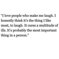 "Love, Http, and The Thing: I love people who make me laugh. I  honestly think it's the thing I like  most, to laugh. It cures a multitude of  ills. It's probably the most important  thing in a person.""  35 http://iglovequotes.net/"