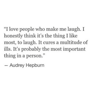 "Love, Audrey Hepburn, and The Thing: ""I love people who make me laugh. I  honestly think it's the thing I like  most, to laugh. It cures a multitude of  ills. It's probably the most important  thing in a person.""  -Audrey Hepburn https://iglovequotes.net/"