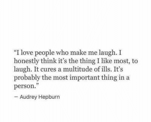 "multitude: ""I love people who make me laugh. I  honestly think it's the thing I like most, to  laugh. It cures a multitude of ills. It's  probably the most important thing in a  person.  - Audrey Hepburn"