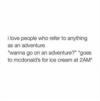 """Referance: i love people who refer to anything  as an adventure  """"wanna go on an adventure?"""" goes  to mcdonald's for ice cream at 2AM*"""