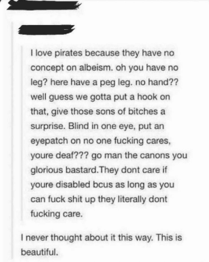 https://t.co/eHsHOJW2Jt: I love pirates because they have no  concept on albeism. oh you have no  leg? here have a peg leg. no hand??  well guess we gotta put a hook on  that, give those sons of bitchesa  surprise. Blind in one eye, put arn  eyepatch on no one fucking cares,  youre deaf??? go man the canons you  glorious bastard.They dont care if  youre disabled bcus as long as you  can fuck shit up they literally dont  fucking care.  I never thought about it this way. This is  beautiful. https://t.co/eHsHOJW2Jt