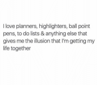 Memes, 🤖, and Illusions: I love planners, highlighters, ball point  pens, to do lists & anything else that  gives me the illusion that l'm getting my  life together Fake it till you make it. (Repost via @sobasicicanteven)