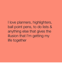 Memes, 🤖, and So True: I love planners, highlighters  ball point pens, to do lists &  anything else that gives the  illusion that I'm getting my  life together So true 😂😂