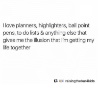 Life, Love, and Memes: I love planners, highlighters, ball point  pens, to do lists & anything else that  gives me the illusion that I'm getting my  life together  Ll raisingthebar4kids Ha YES! (rp via @raisingthebar4kids)