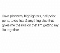 Memes, 🤖, and Illusions: I love planners, highlighters, ball point  pens, todo lists & anything else that  gives me the illusion that l'm getting my  life together Fake it till you make it. 😉 SoBasicICantEven