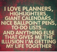 ballpoint pen: I LOVE PLANNERS  HIGHLIGHTERS,  GIANT CALENDARS,  NICE BALLPOINT PENS.  TO DO LISTS.  AND ANYTHING ELSE  THAT GIVES ME THE  ILLUSION I'M GETTING  MY LIFE TOGETHER