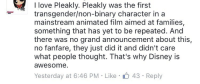 """Disney, Love, and Transgender: I love Pleakly. Pleakly was the first  transgender/non-binary character in a  mainstream animated film aimed at families,  something that has yet to be repeated. And  there was no grand announcement about this,  no fanfare, they just did it and didn't care  what people thought. That's why Disney is  awesome  Yesterday at 6:46 PM-Like  43 Reply <p>Transgender non-binary? How would that even work? And are you saying just because he crossdressed for disguises that he's transgender? He never described himself as """"she"""" when out of the disguises. There's a better argument for Pleakley being a crossdresser than trans and it's certainly a better argument than him being non-binary.</p>"""