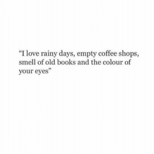 "rainy: ""I love rainy days, empty coffee shops,  smell of old books and the colour of  your eyes"""