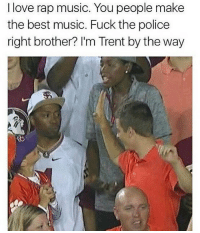 @mememang: I love rap music. You people make  the best music. Fuck the police  right brother? I'm Trent by the way @mememang