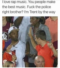 Boy if you don't... 😂😂💀💀 lmfao rodwyla factsonly: I love rap music. You people make  the best music. Fuck the police  right brother? I'm Trent by the way Boy if you don't... 😂😂💀💀 lmfao rodwyla factsonly