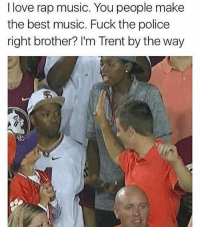 Dank, Fuck the Police, and Love: I love rap music. You people make  the best music. Fuck the police  right brother? I'm Trent by the way Follow @ladbible for dank memes on the daily