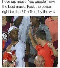 Trent knows wassup 😎😎: I love rap music. You people make  the best music. Fuck the police  right brother? I'm Trent by the way Trent knows wassup 😎😎