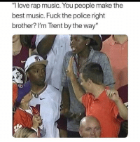 "Fuck the Police, Love, and Memes: ""I love rap music. You people make the  best music. Fuck the police right  brother? I'm Trent by the way"" Last comment on this posts wins $20"