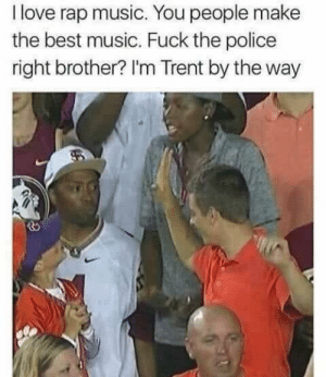 Dank, Fuck the Police, and Love: I love rap music. You people make  the best music. Fuck the police  right brother? I'm Trent by the way FTP brother! by vanfullamidgets MORE MEMES