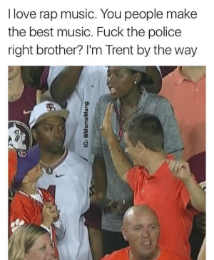 Fuck the Police, Love, and Music: I love rap music. You people make  the best music. Fuck the police  right brother? I'm Trent by the way