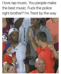 DEAD😂😂: I love rap music. You people make  the best music. Fuck the police  right brother? I'm Trent by the way DEAD😂😂