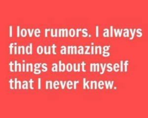 Love, Memes, and Amazing: I love rumors. I always  find out amazing  things about myself  that I never knew.