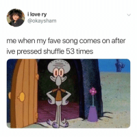 Love, Fave, and Relatable: i love ry  @okaysham  me when my fave song comes on after  ive pressed shuffle 53 times ah, finally, the perfect song 🙃