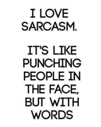 Funny Sarcastic: I LOVE  SARCASM  IT'S LIKE  PUNCHING  PEOPLE IN  THE FACE,  BUT WITH  WORDS