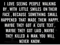 Cute, Love, and Happy: I LOVE SEEING PEOPLE WALKING  BY, WITH LITTLE SMILES ON THEIIR  FACE, BECAUSE SOMETHING SMALL  HAPPENED THAT MADE THEM HAPPY.  MAYBE THEY GOT A CUTE TEXT  MAYBE THEY GOT LAID, MAYBE  THEY KILLED A MAN. YOU WILL  NEVER KNOW.  Cane;  vit  FSensitivity <p>Reading This Made Me Smile.</p>