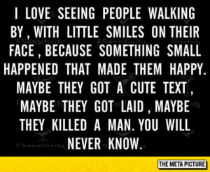 Cute, Love, and Tumblr: I LOVE SEEING PEOPLE WALKING  BY, WITH LITTLE SMILES ON THEIR  ESensitiv  FACE, BECAUSE SOMETHING SMALL  ESesi  HAPPENED THAT MADE THEM HAPPY  MAYBE THEY GOT A CUTE TEXT,  MAYBE THEY GOT LAID , MAYBE  THEY KILLED A MAN. YOU WILL  NEVER KNOW  FSensitivits  THE META PICTURE lolzandtrollz:  Reading This Made Me Smile