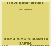 pun: I LOVE SHORT PEOPLE  PUN BASED HUMOR  THEY ARE MORE DOWN TO  EARTH.  Esti Apr, 2016  Facebook: Pun Based Humor