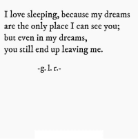 Love, Http, and Sleeping: I love sleeping, because my dreams  are the only place I can see you;  but even in my dreams,  you still end up leaving me. http://iglovequotes.net/