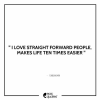 #1844 #Life  Suggested by Tarini: I LOVE STRAIGHT FORWARD PEOPLE,  MAKES LIFE TEN TIMES EASIER  UNKNOWN  epic  quotes #1844 #Life  Suggested by Tarini