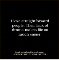 Inspiring and Positive Quotes <3: I love straightforward  people. Their lack of  drama makes life so  much easier.  inspiringandpositivequotes.com  INSPIRING AND POSITIVE QUOTES Inspiring and Positive Quotes <3